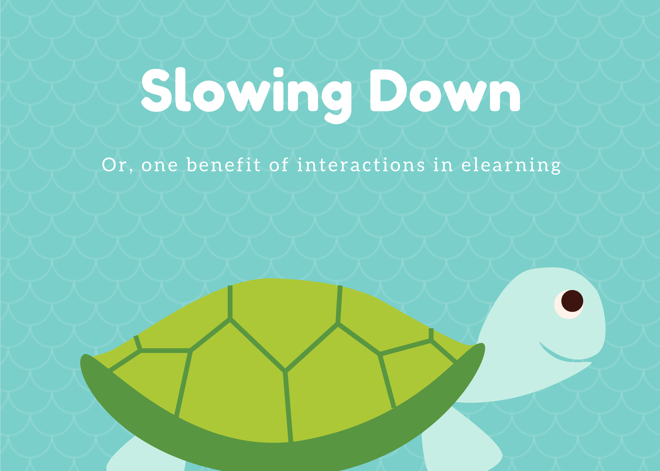 Slowing Down Or, a benefit of interactions in elearning