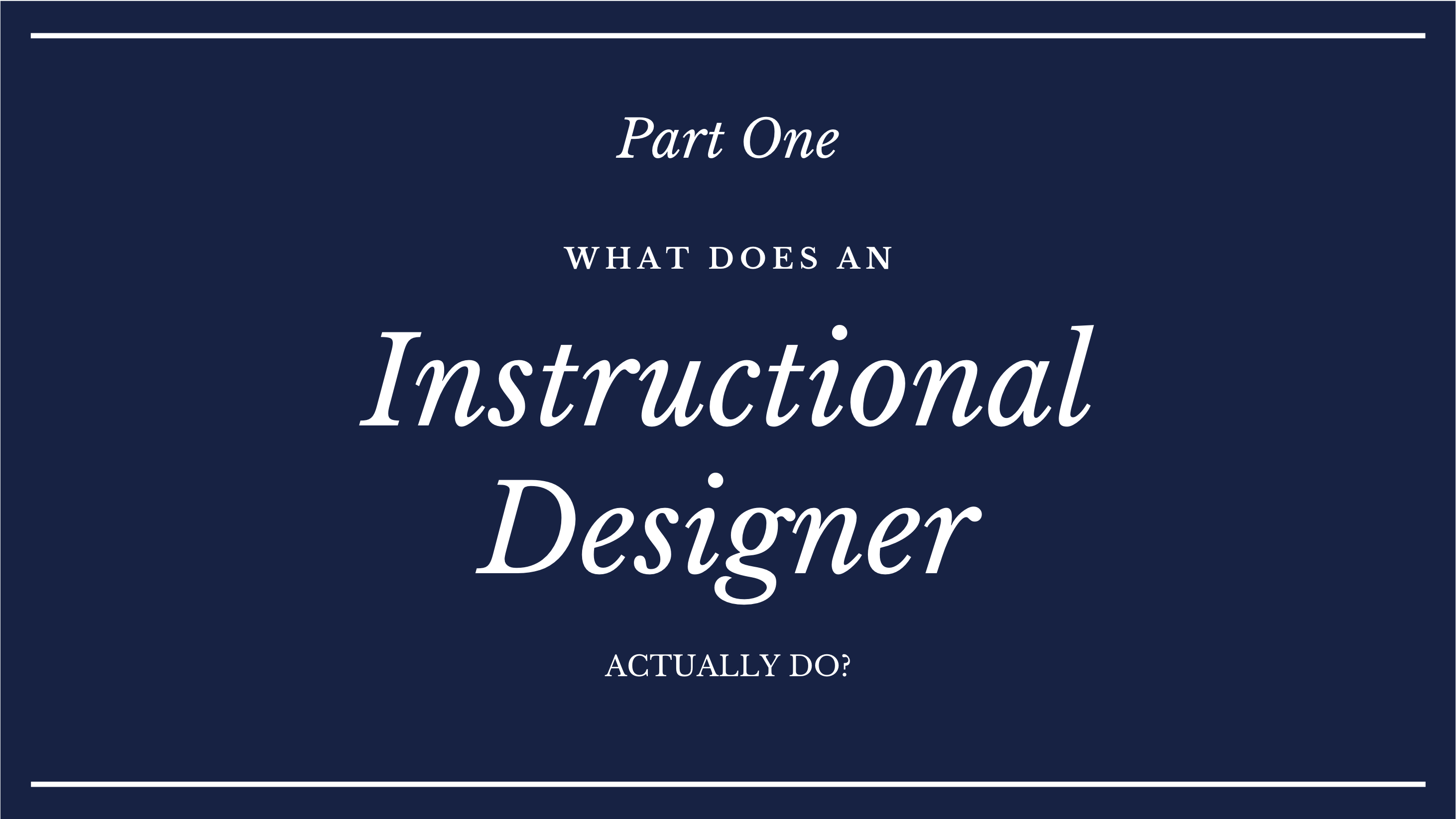 Part One What does an instructional designer actually do?